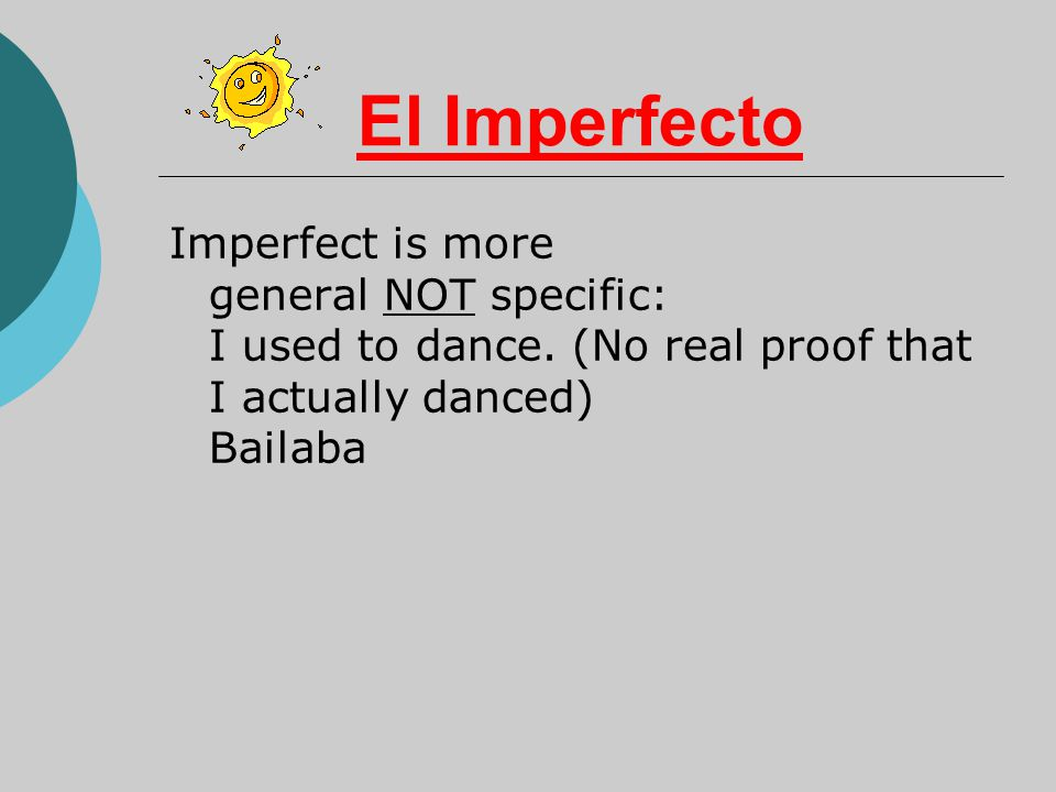 El Imperfecto Imperfect is more general NOT specific: I used to dance.
