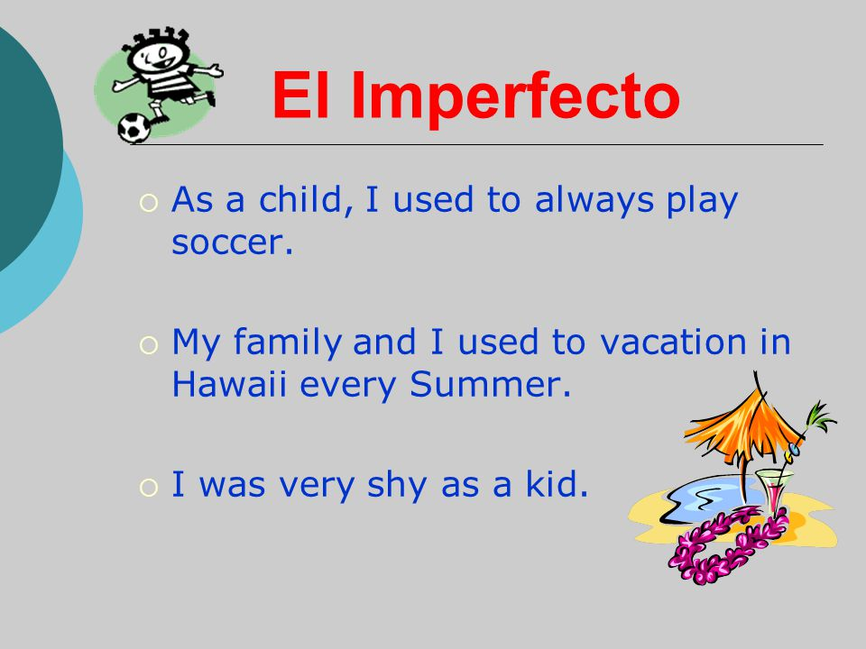 El Imperfecto  As a child, I used to always play soccer.