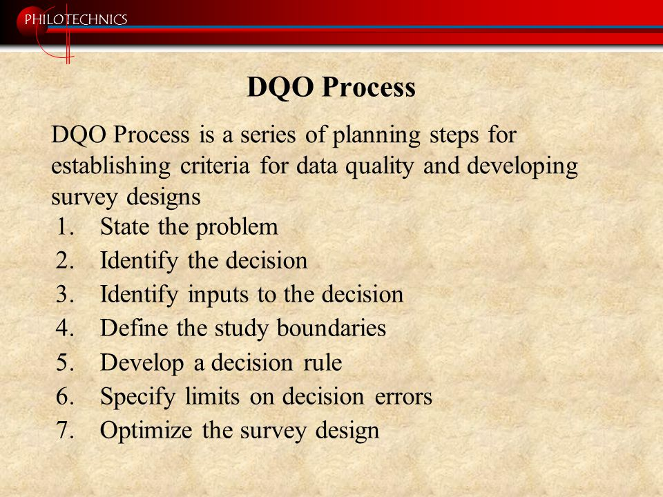 PHILOTECHNICS DQO Process 1.State the problem 2.Identify the decision 3.Identify inputs to the decision 4.Define the study boundaries 5.Develop a deci