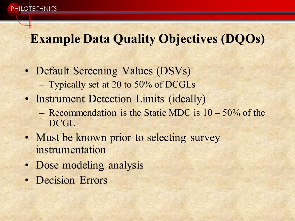 PHILOTECHNICS Example Data Quality Objectives (DQOs) Default Screening Values (DSVs) –Typically set at 20 to 50% of DCGLs Instrument Detection Limits (ideally) –Recommendation is the Static MDC is 10 – 50% of the DCGL Must be known prior to selecting survey instrumentation Dose modeling analysis Decision Errors