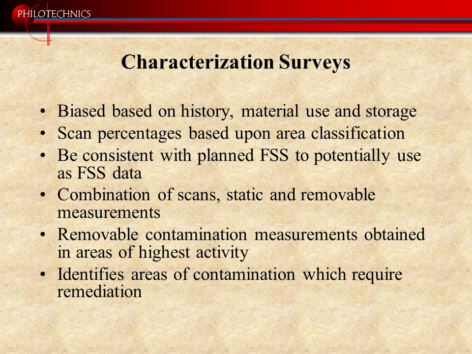 PHILOTECHNICS Characterization Surveys Biased based on history, material use and storage Scan percentages based upon area classification Be consistent with planned FSS to potentially use as FSS data Combination of scans, static and removable measurements Removable contamination measurements obtained in areas of highest activity Identifies areas of contamination which require remediation