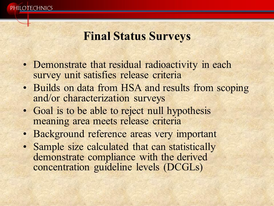 PHILOTECHNICS Final Status Surveys Demonstrate that residual radioactivity in each survey unit satisfies release criteria Builds on data from HSA and results from scoping and/or characterization surveys Goal is to be able to reject null hypothesis meaning area meets release criteria Background reference areas very important Sample size calculated that can statistically demonstrate compliance with the derived concentration guideline levels (DCGLs)