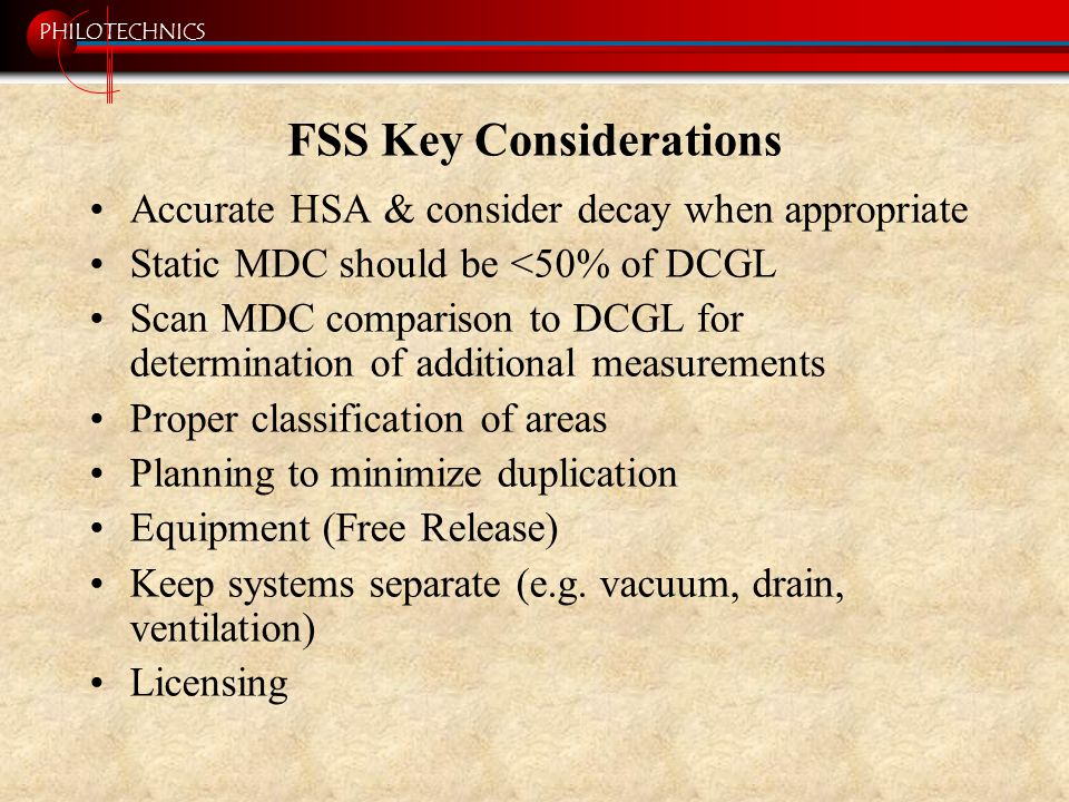 PHILOTECHNICS FSS Key Considerations Accurate HSA & consider decay when appropriate Static MDC should be <50% of DCGL Scan MDC comparison to DCGL for determination of additional measurements Proper classification of areas Planning to minimize duplication Equipment (Free Release) Keep systems separate (e.g.