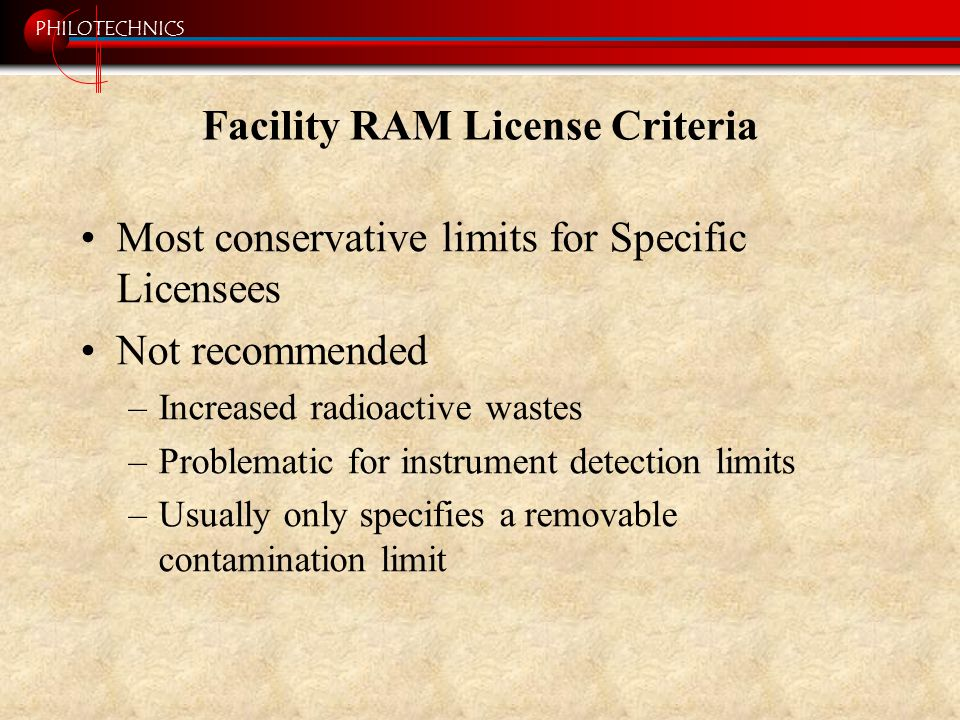 PHILOTECHNICS Facility RAM License Criteria Most conservative limits for Specific Licensees Not recommended –Increased radioactive wastes –Problematic for instrument detection limits –Usually only specifies a removable contamination limit
