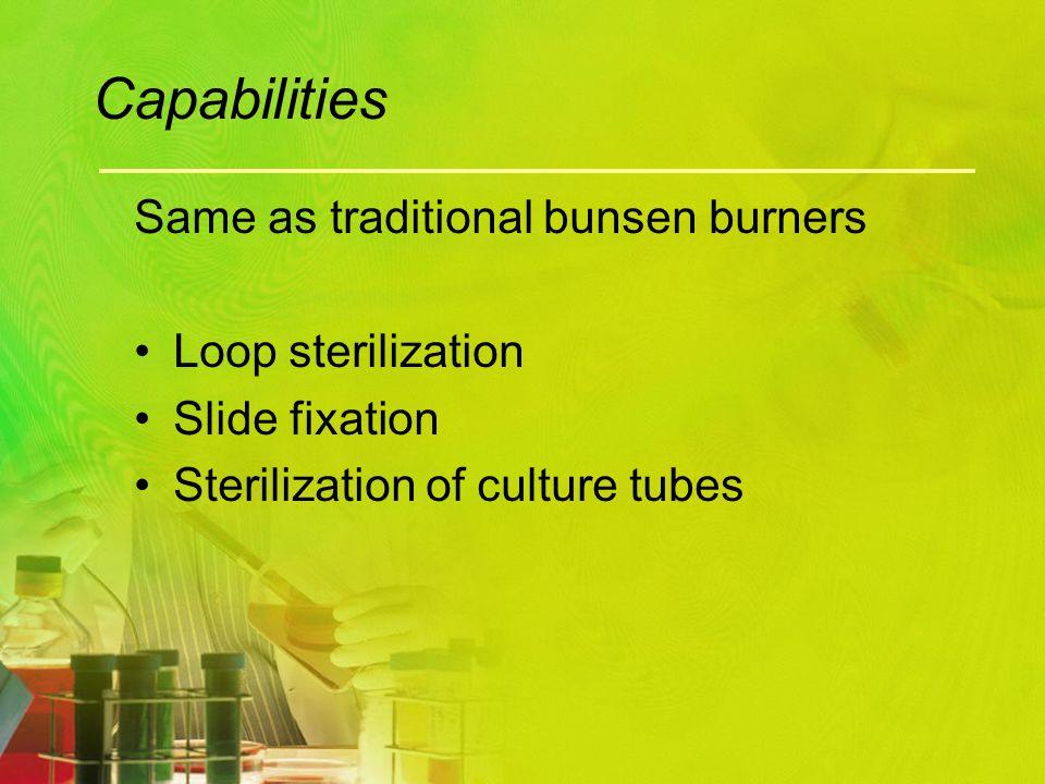 Capabilities Same as traditional bunsen burners Loop sterilization Slide fixation Sterilization of culture tubes