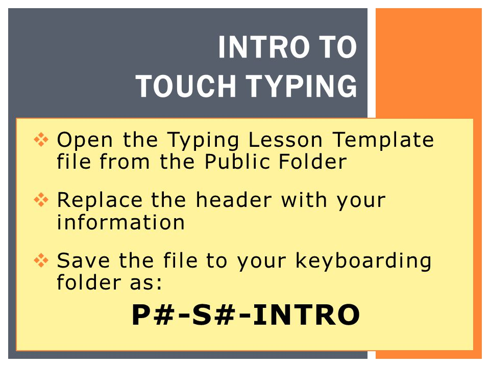 INTRO TO TOUCH TYPING  Open the Typing Lesson Template file from the Public Folder  Replace the header with your information  Save the file to your keyboarding folder as: P#-S#-INTRO