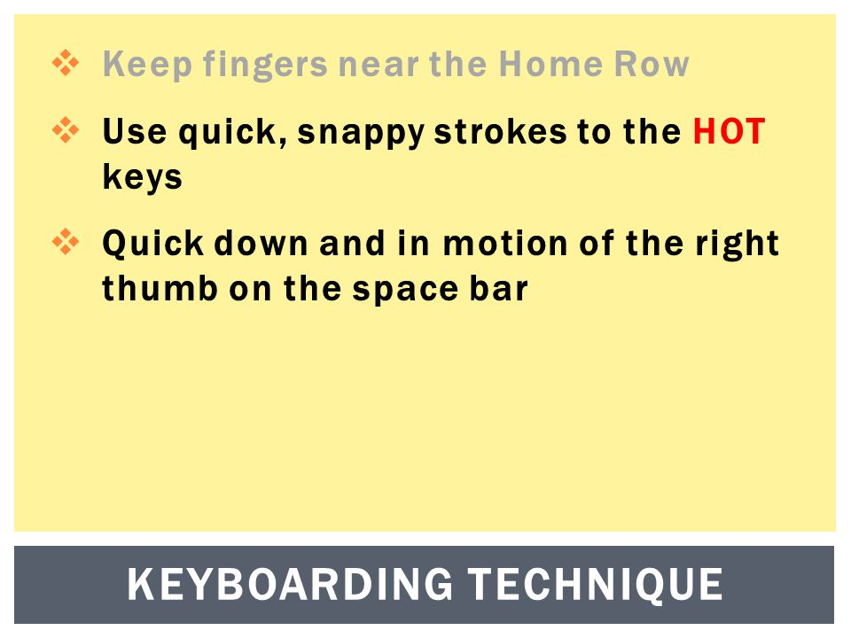  Keep fingers near the Home Row  Use quick, snappy strokes to the HOT keys  Quick down and in motion of the right thumb on the space bar KEYBOARDING TECHNIQUE
