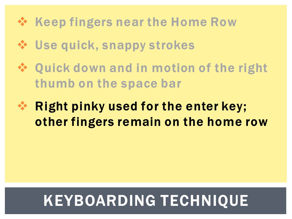  Keep fingers near the Home Row  Use quick, snappy strokes  Quick down and in motion of the right thumb on the space bar  Right pinky used for the enter key; other fingers remain on the home row KEYBOARDING TECHNIQUE