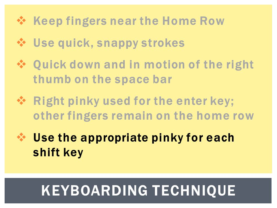  Keep fingers near the Home Row  Use quick, snappy strokes  Quick down and in motion of the right thumb on the space bar  Right pinky used for the enter key; other fingers remain on the home row  Use the appropriate pinky for each shift key KEYBOARDING TECHNIQUE