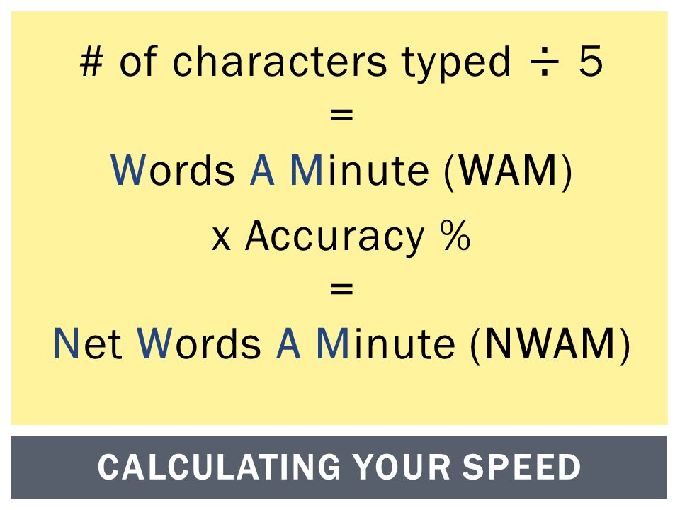 # of characters typed ÷ 5 = Words A Minute (WAM) x Accuracy % = Net Words A Minute (NWAM) CALCULATING YOUR SPEED
