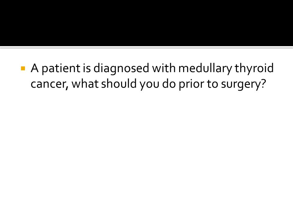  A patient is diagnosed with medullary thyroid cancer, what should you do prior to surgery?
