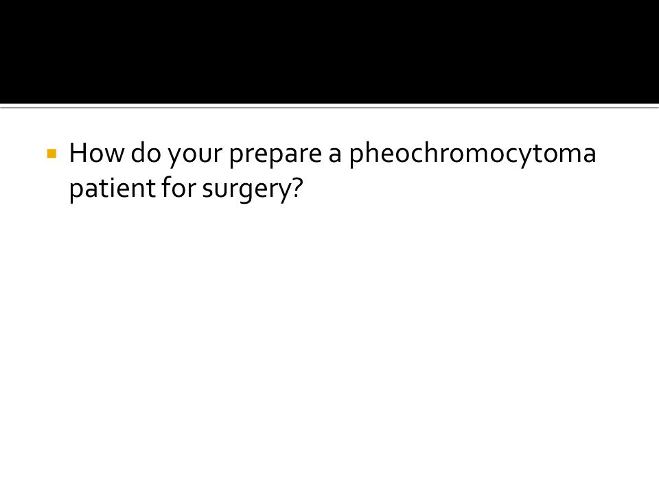  How do your prepare a pheochromocytoma patient for surgery?
