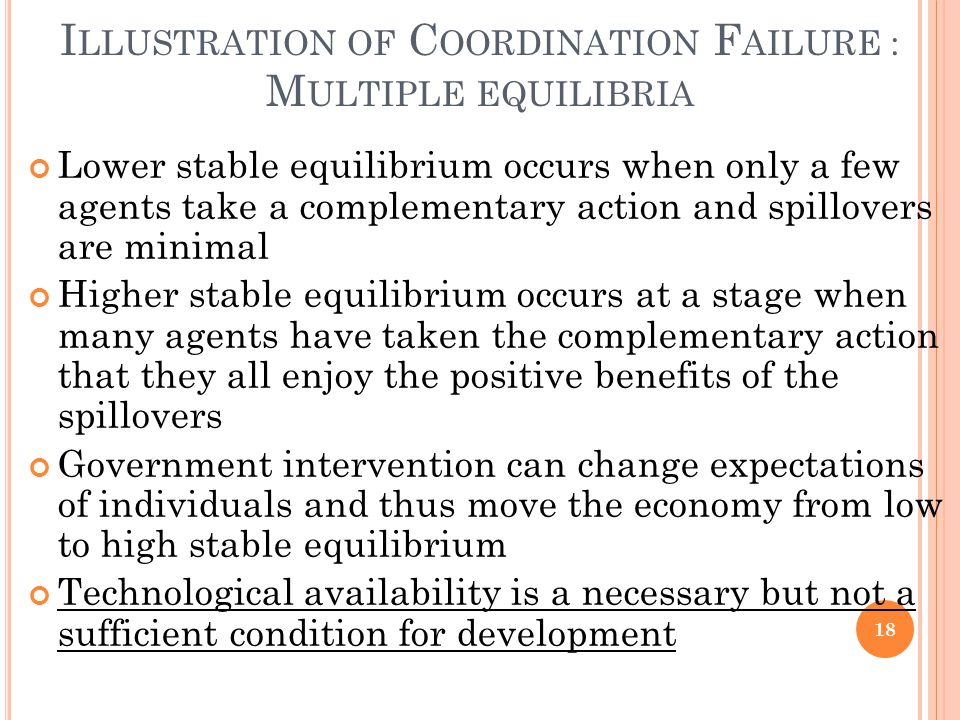 I LLUSTRATION OF C OORDINATION F AILURE : M ULTIPLE EQUILIBRIA Lower stable equilibrium occurs when only a few agents take a complementary action and