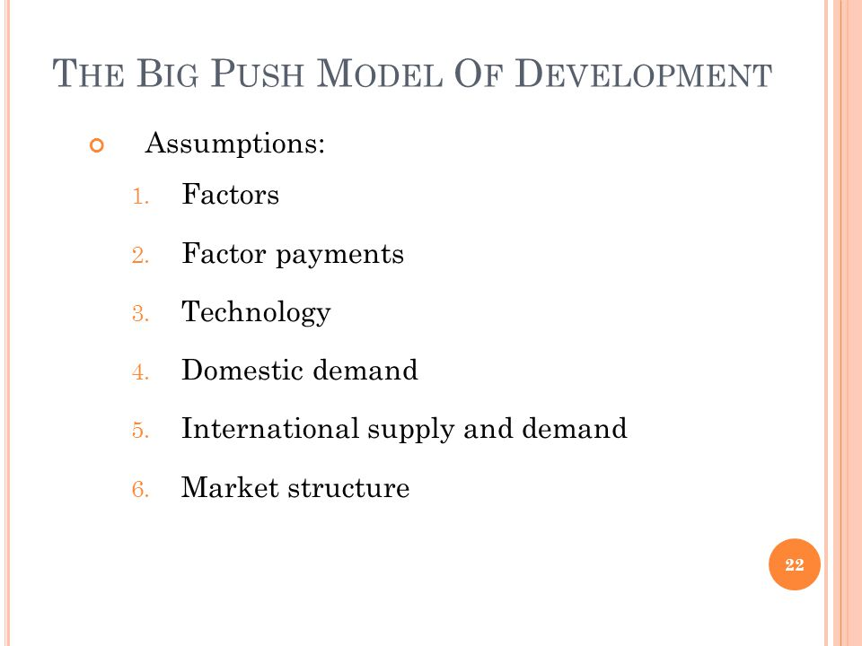 T HE B IG P USH M ODEL O F D EVELOPMENT Assumptions: 1. Factors 2. Factor payments 3. Technology 4. Domestic demand 5. International supply and demand