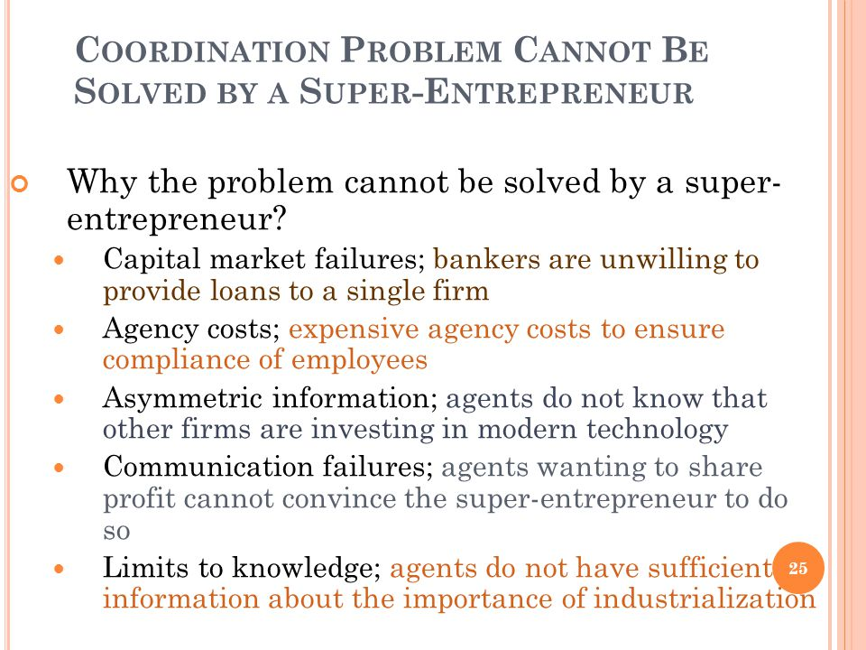 C OORDINATION P ROBLEM C ANNOT B E S OLVED BY A S UPER -E NTREPRENEUR Why the problem cannot be solved by a super- entrepreneur? Capital market failur