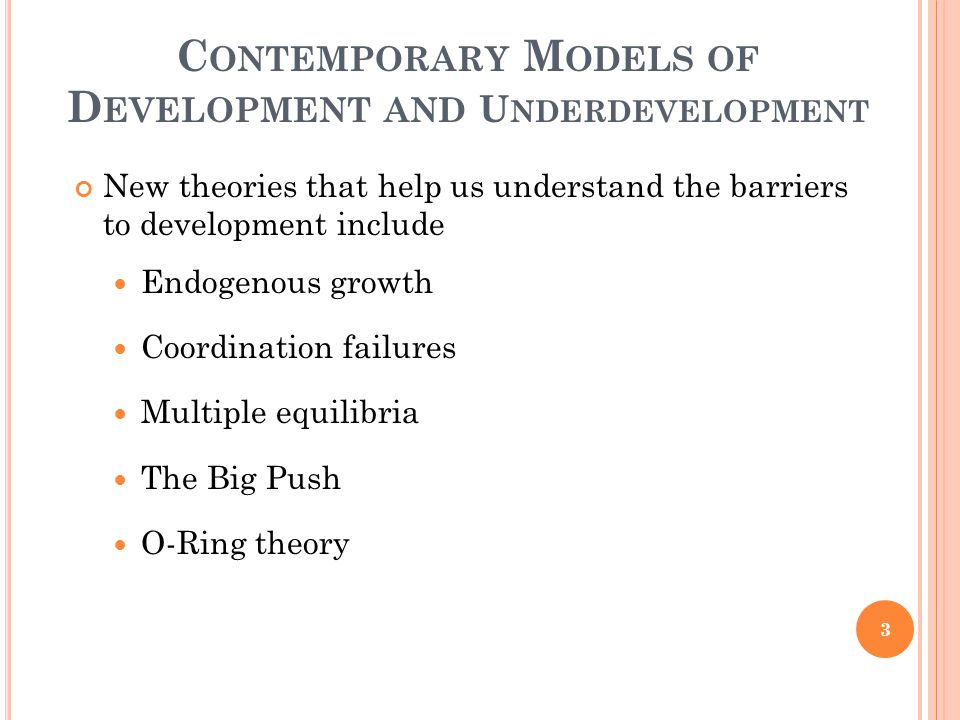 C ONTEMPORARY M ODELS OF D EVELOPMENT AND U NDERDEVELOPMENT New theories that help us understand the barriers to development include Endogenous growth
