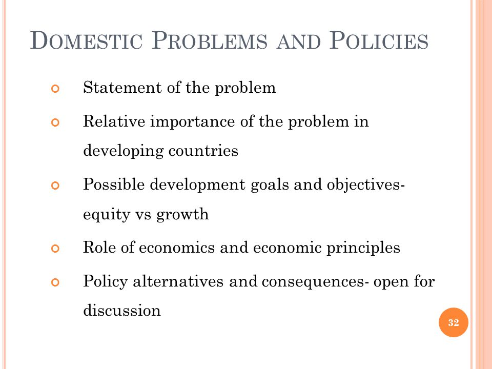 D OMESTIC P ROBLEMS AND P OLICIES Statement of the problem Relative importance of the problem in developing countries Possible development goals and o