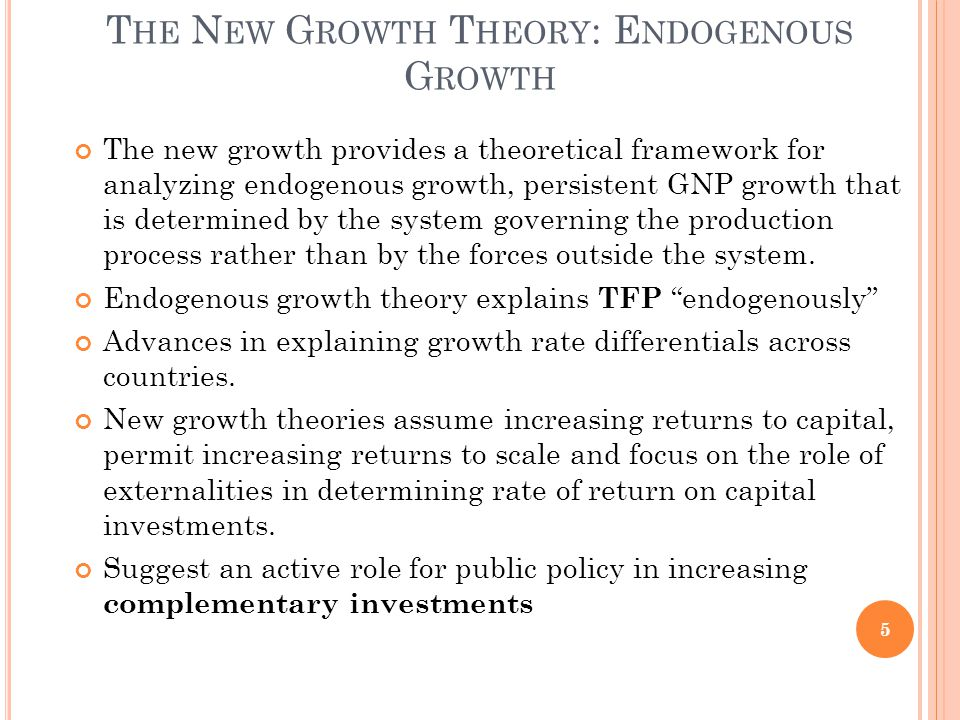 T HE N EW G ROWTH T HEORY : E NDOGENOUS G ROWTH The new growth provides a theoretical framework for analyzing endogenous growth, persistent GNP growth