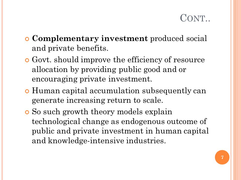C ONT.. Complementary investment produced social and private benefits. Govt. should improve the efficiency of resource allocation by providing public