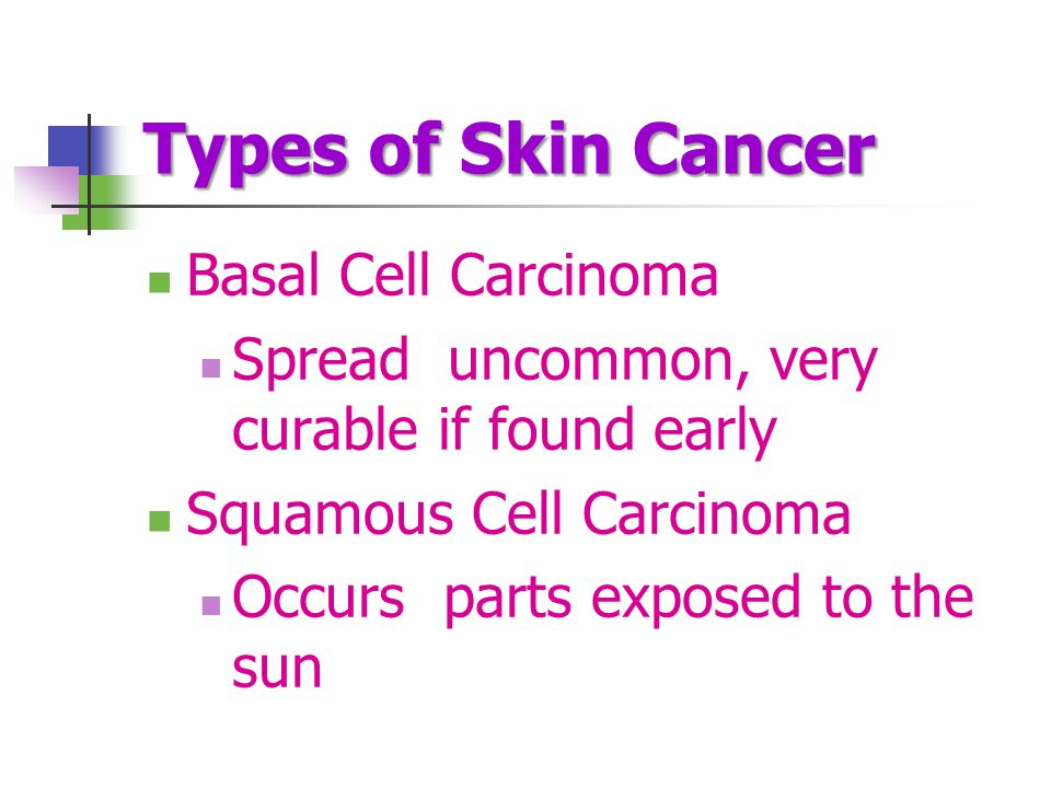Types of Skin Cancer Basal Cell Carcinoma Spread uncommon, very curable if found early Squamous Cell Carcinoma Occurs parts exposed to the sun
