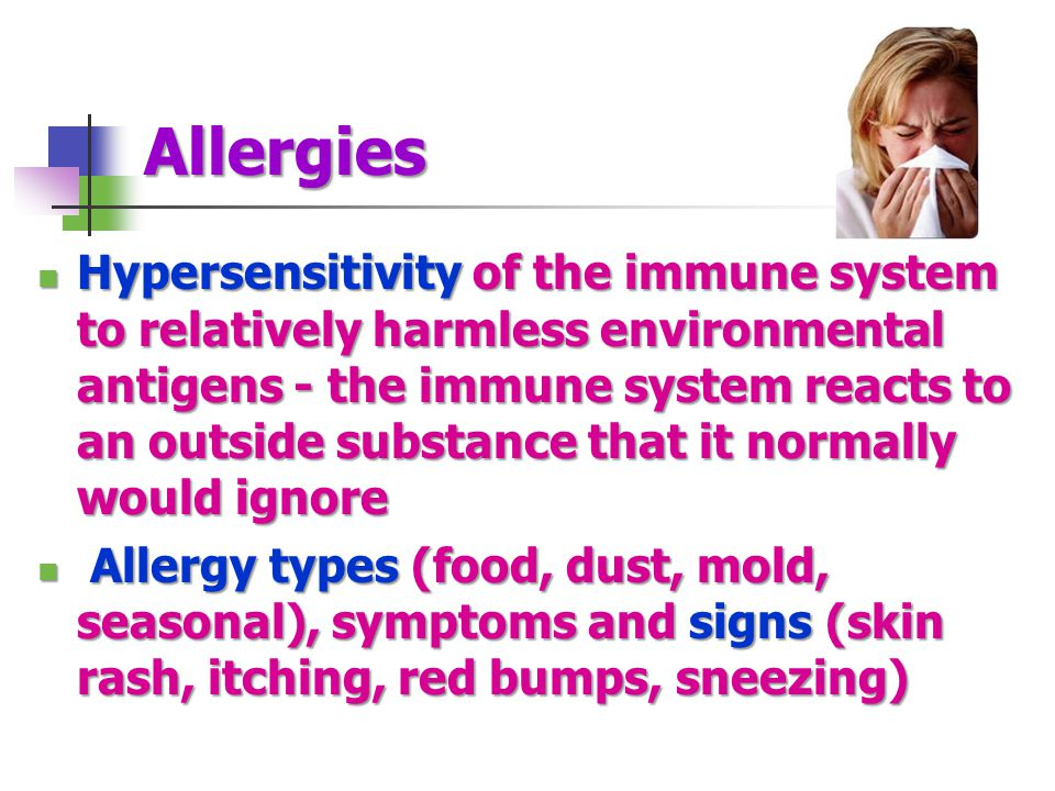 Allergies Hypersensitivity of the immune system to relatively harmless environmental antigens - the immune system reacts to an outside substance that
