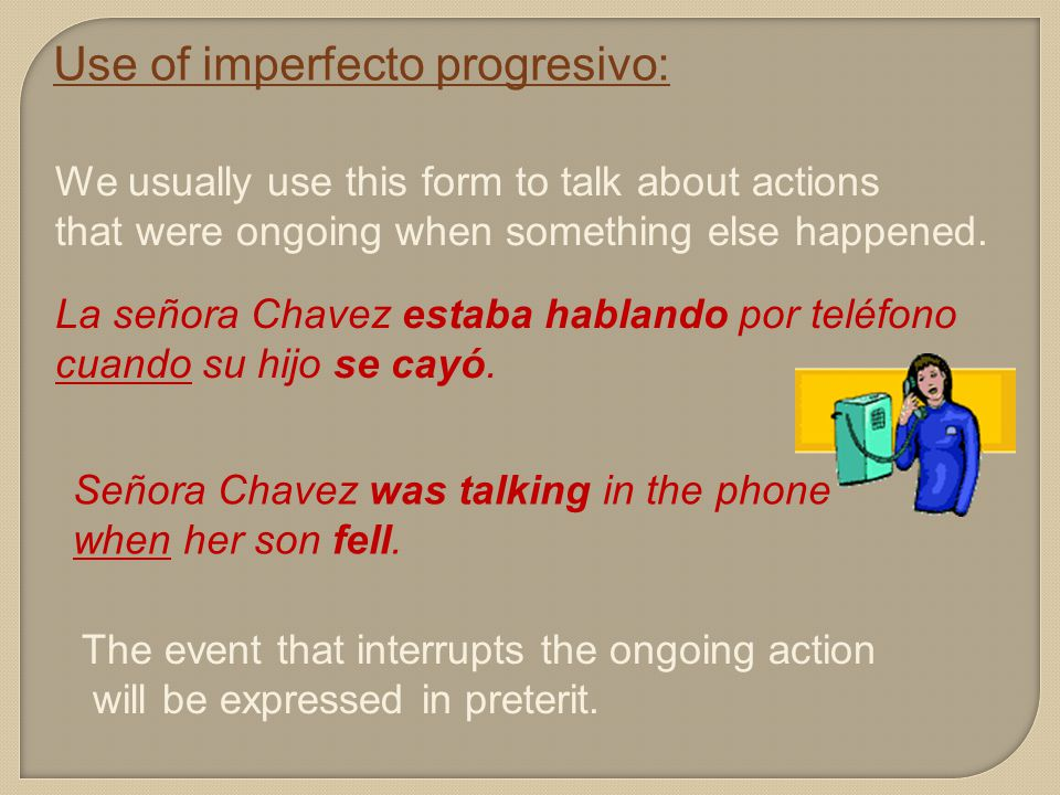 Use of imperfecto progresivo: We usually use this form to talk about actions that were ongoing when something else happened.
