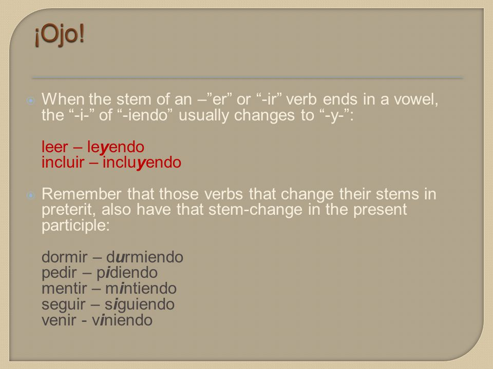  When the stem of an – er or -ir verb ends in a vowel, the -i- of -iendo usually changes to -y- : leer – leyendo incluir – incluyendo  Remember that those verbs that change their stems in preterit, also have that stem-change in the present participle: dormir – durmiendo pedir – pidiendo mentir – mintiendo seguir – siguiendo venir - viniendo