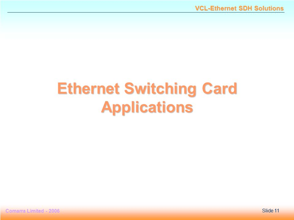 Slide 11 Comarra Limited - 2006Slide 11 VCL-Ethernet SDH Solutions Ethernet Switching Card Applications