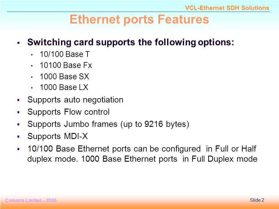 Slide 3 Comarra Limited - 2006Slide 3 VCL-Ethernet SDH Solutions Switching module : Salient Features  Line rate switching  Supports 4K VLAN per port  VLAN Stacking (Q-in-Q) is supported on all the GbE ports  Per port rate limiting at 64 kbps granularity is supported on all the client ports  Switch has a built-in packet classification and filtering engine that gives it the following capabilities Layer 2-Layer 4 packet classification and filtering Policing of flows based on programmable token bucket meters Actions (e.g.
