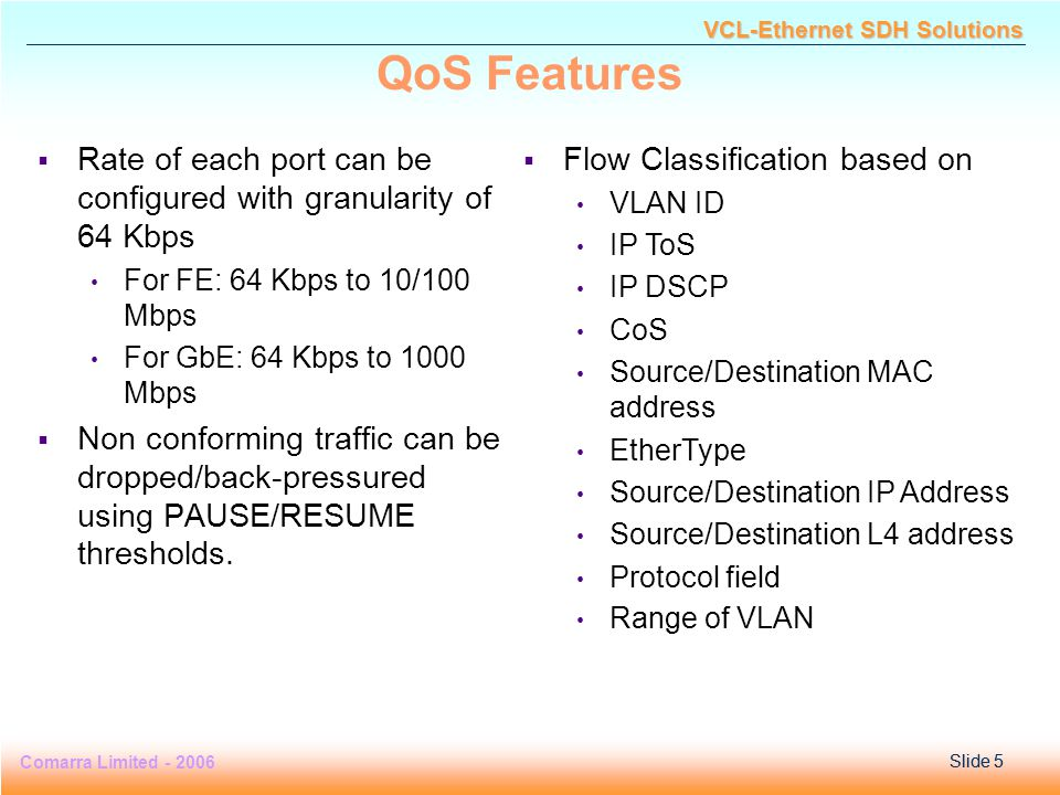 Slide 5 Comarra Limited - 2006Slide 5 VCL-Ethernet SDH Solutions QoS Features  Rate of each port can be configured with granularity of 64 Kbps For FE: 64 Kbps to 10/100 Mbps For GbE: 64 Kbps to 1000 Mbps  Non conforming traffic can be dropped/back-pressured using PAUSE/RESUME thresholds.