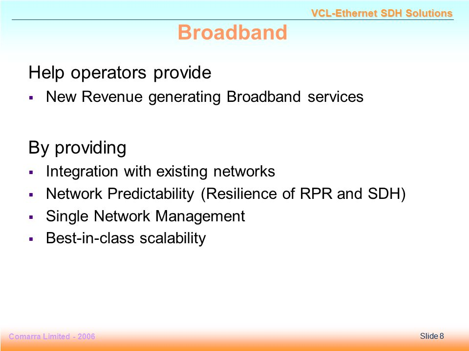 Slide 8 Comarra Limited - 2006Slide 8 VCL-Ethernet SDH Solutions Broadband Help operators provide  New Revenue generating Broadband services By providing  Integration with existing networks  Network Predictability (Resilience of RPR and SDH)  Single Network Management  Best-in-class scalability