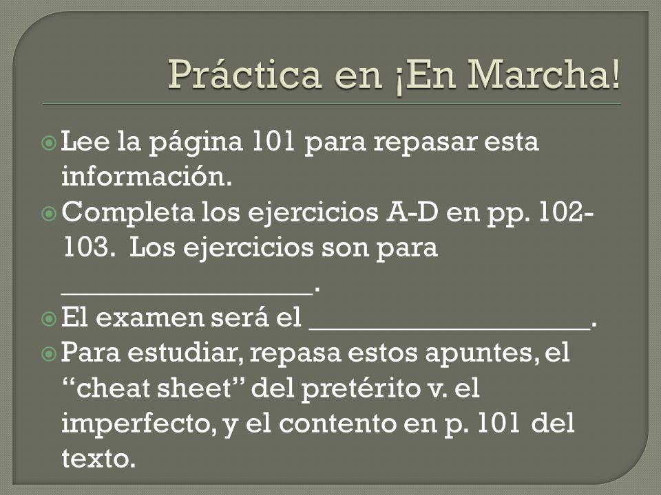  Lee la página 101 para repasar esta información.  Completa los ejercicios A-D en pp. 102- 103. Los ejercicios son para _________________.  El exam