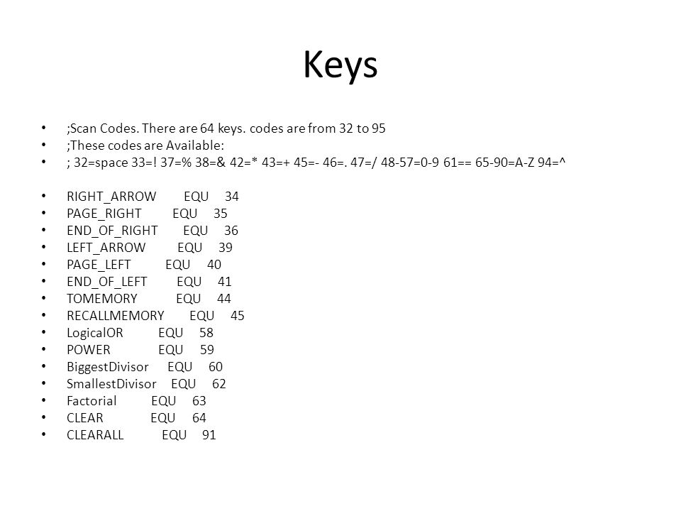 Keys ;Scan Codes. There are 64 keys. codes are from 32 to 95 ;These codes are Available: ; 32=space 33=! 37=% 38=& 42=* 43=+ 45=- 46=. 47=/ 48-57=0-9