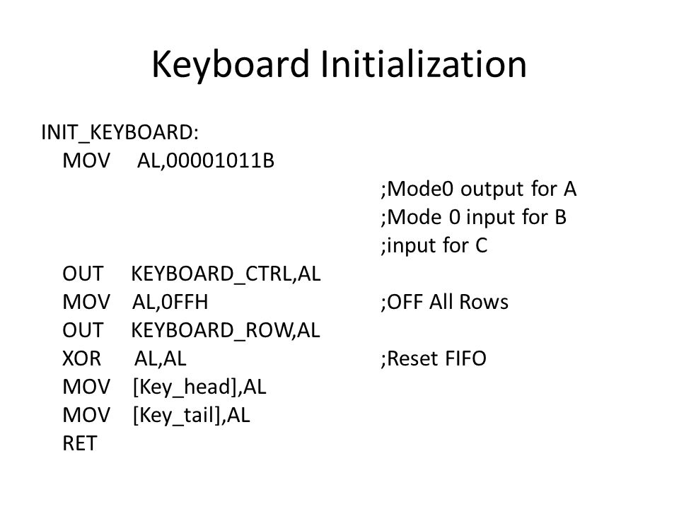 Keyboard Initialization INIT_KEYBOARD: MOV AL,00001011B ;Mode0 output for A ;Mode 0 input for B ;input for C OUT KEYBOARD_CTRL,AL MOV AL,0FFH ;OFF All