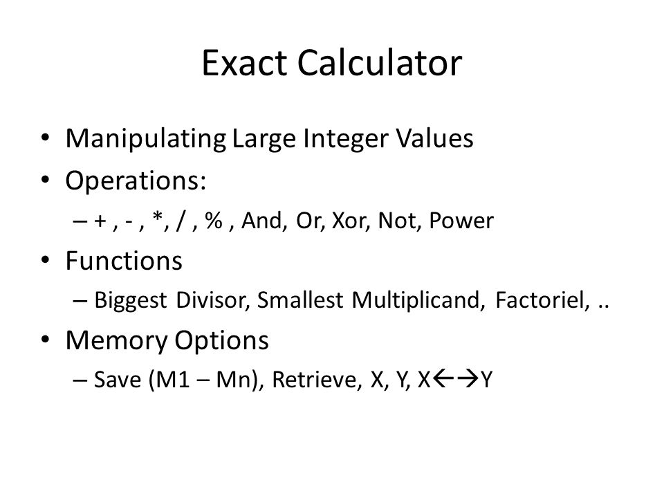 Exact Calculator Manipulating Large Integer Values Operations: – +, -, *, /, %, And, Or, Xor, Not, Power Functions – Biggest Divisor, Smallest Multiplicand, Factoriel,..