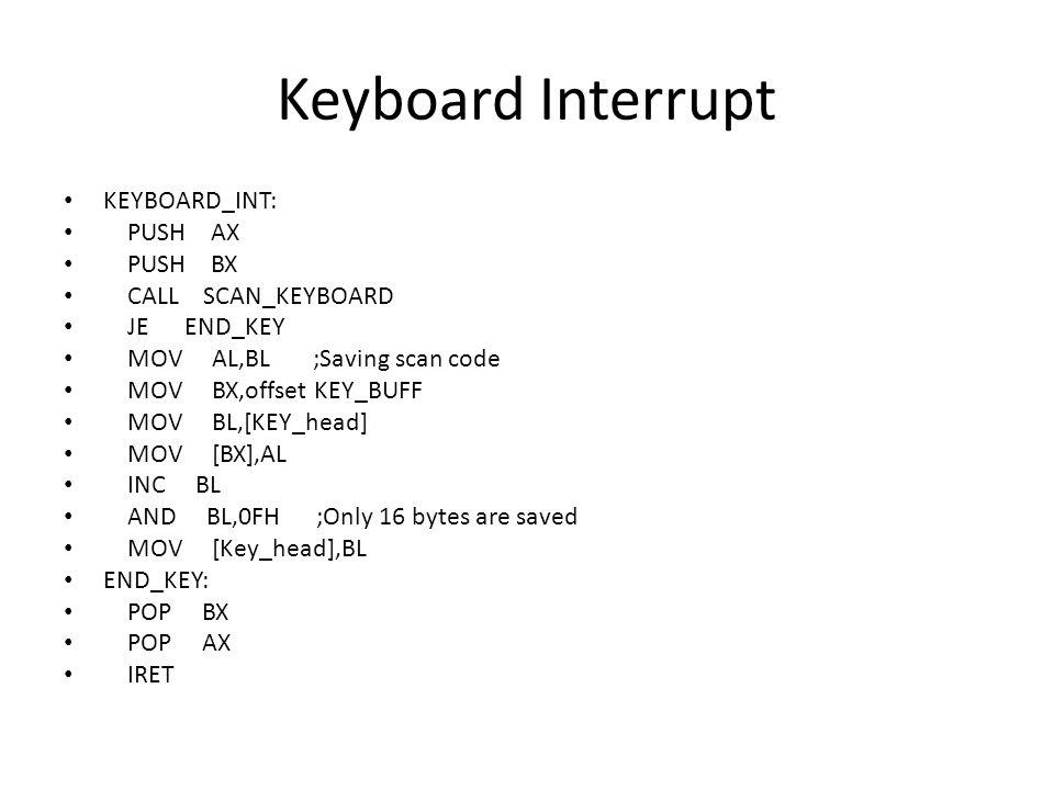 Keyboard Interrupt KEYBOARD_INT: PUSH AX PUSH BX CALL SCAN_KEYBOARD JE END_KEY MOV AL,BL ;Saving scan code MOV BX,offset KEY_BUFF MOV BL,[KEY_head] MOV [BX],AL INC BL AND BL,0FH ;Only 16 bytes are saved MOV [Key_head],BL END_KEY: POP BX POP AX IRET