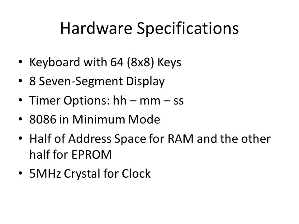 Hardware Specifications Keyboard with 64 (8x8) Keys 8 Seven-Segment Display Timer Options: hh – mm – ss 8086 in Minimum Mode Half of Address Space for