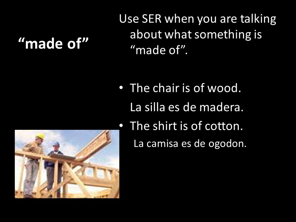 made of Use SER when you are talking about what something is made of .