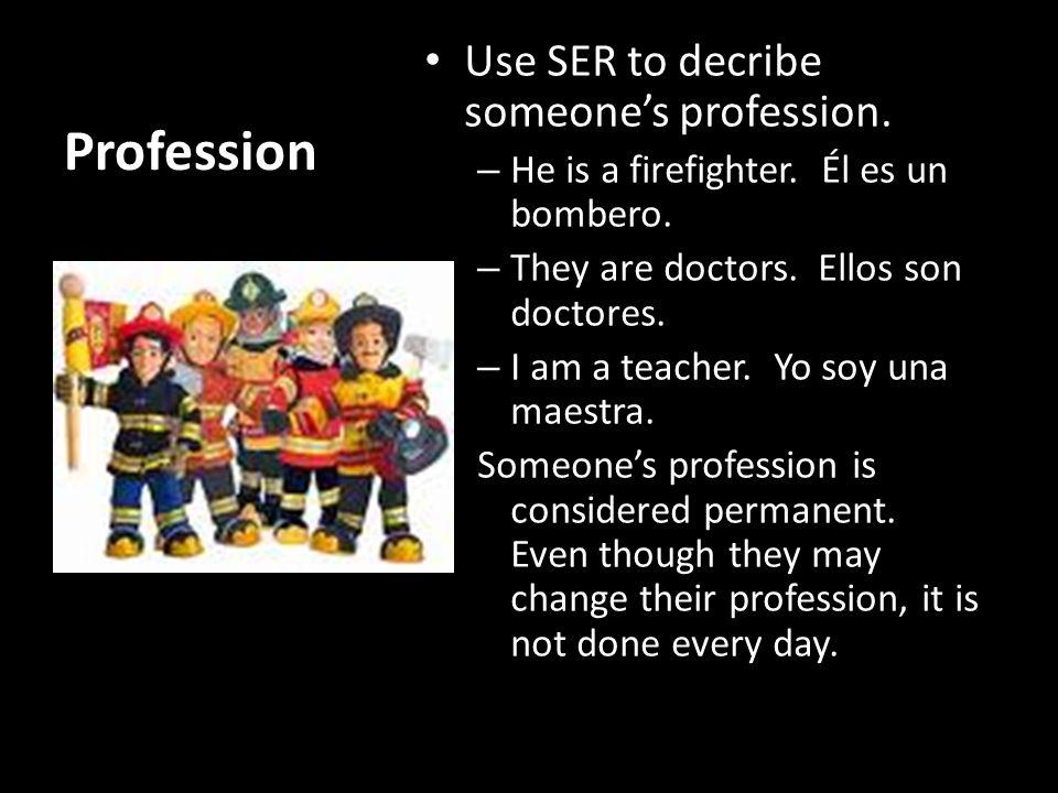 Profession Use SER to decribe someone's profession.