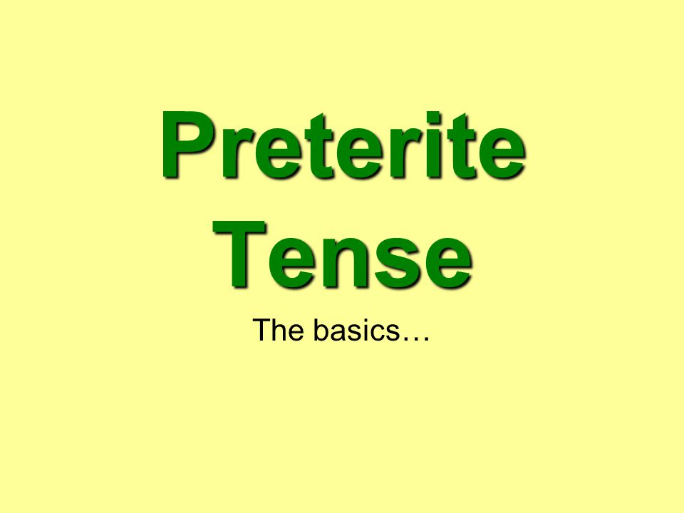 Preterite Tense The basics…
