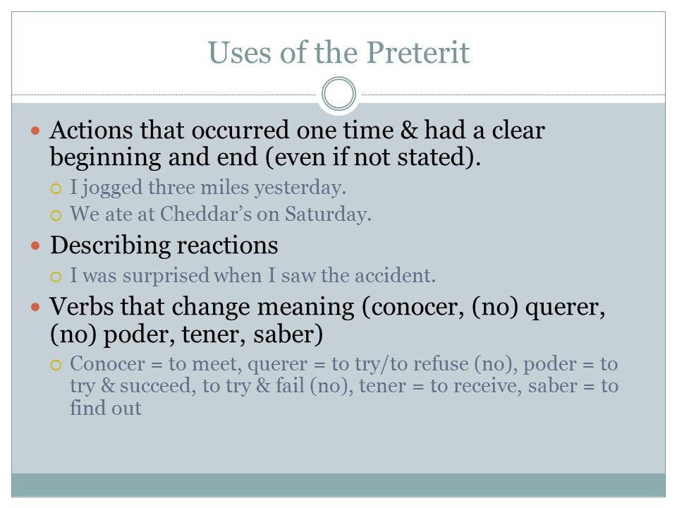 Uses of the Preterit Actions that occurred one time & had a clear beginning and end (even if not stated).