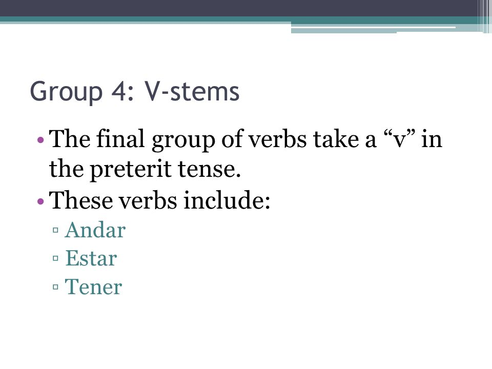 Group 4: V-stems The final group of verbs take a v in the preterit tense.
