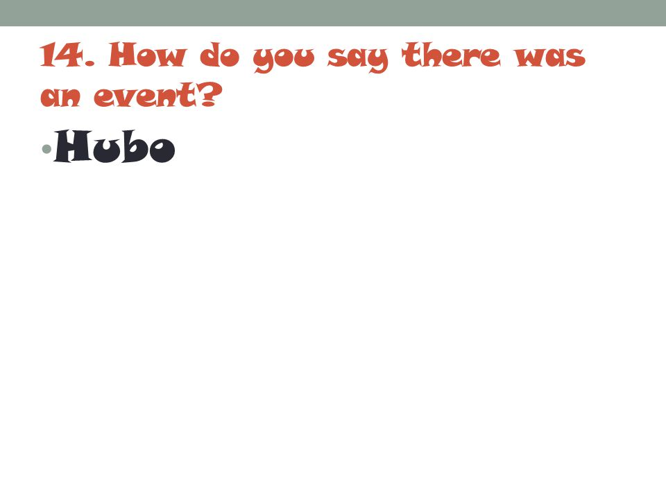 14. How do you say there was an event? Hubo