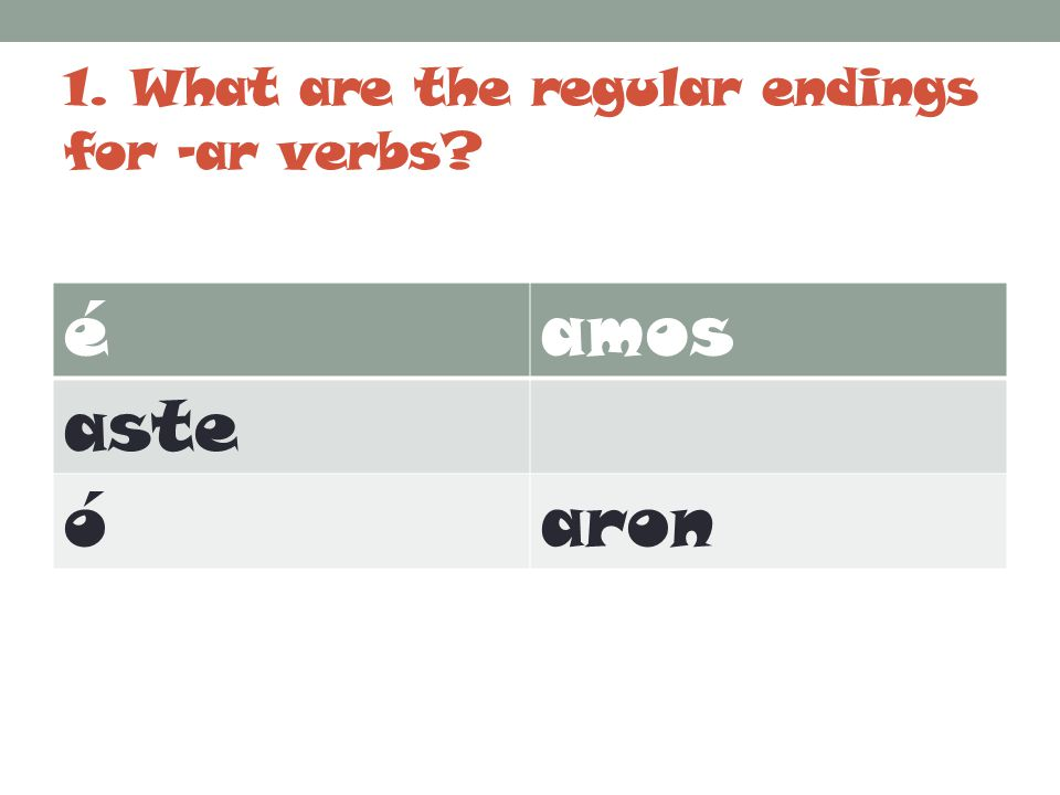 2.What is the stem change for –ar verbs. Trick question.