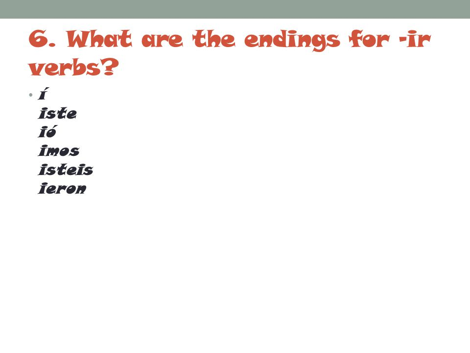 7. What are the 2 stem changes for –ir verbs? E>I O>U