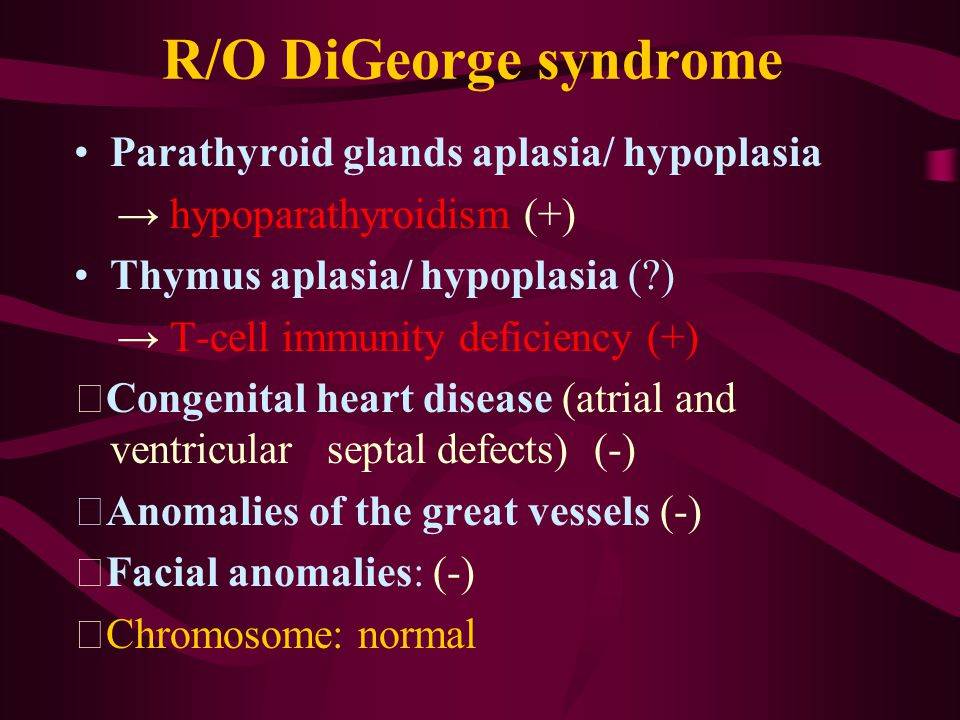 R/O DiGeorge syndrome Parathyroid glands aplasia/ hypoplasia → hypoparathyroidism (+) Thymus aplasia/ hypoplasia ( ) → T-cell immunity deficiency (+) ‧ Congenital heart disease (atrial and ventricular septal defects) (-) ‧ Anomalies of the great vessels (-) ‧ Facial anomalies: (-) ‧ Chromosome: normal