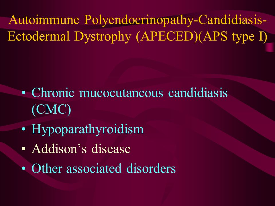 Autoimmune Polyendocrinopathy-Candidiasis- Ectodermal Dystrophy (APECED)(APS type I) Chronic mucocutaneous candidiasis (CMC) Hypoparathyroidism Addison's disease Other associated disorders
