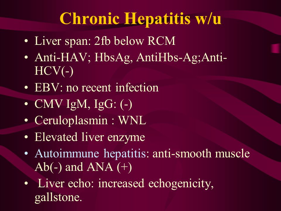 Chronic Hepatitis w/u Liver span: 2fb below RCM Anti-HAV; HbsAg, AntiHbs-Ag;Anti- HCV(-) EBV: no recent infection CMV IgM, IgG: (-) Ceruloplasmin : WNL Elevated liver enzyme Autoimmune hepatitis: anti-smooth muscle Ab(-) and ANA (+) Liver echo: increased echogenicity, gallstone.