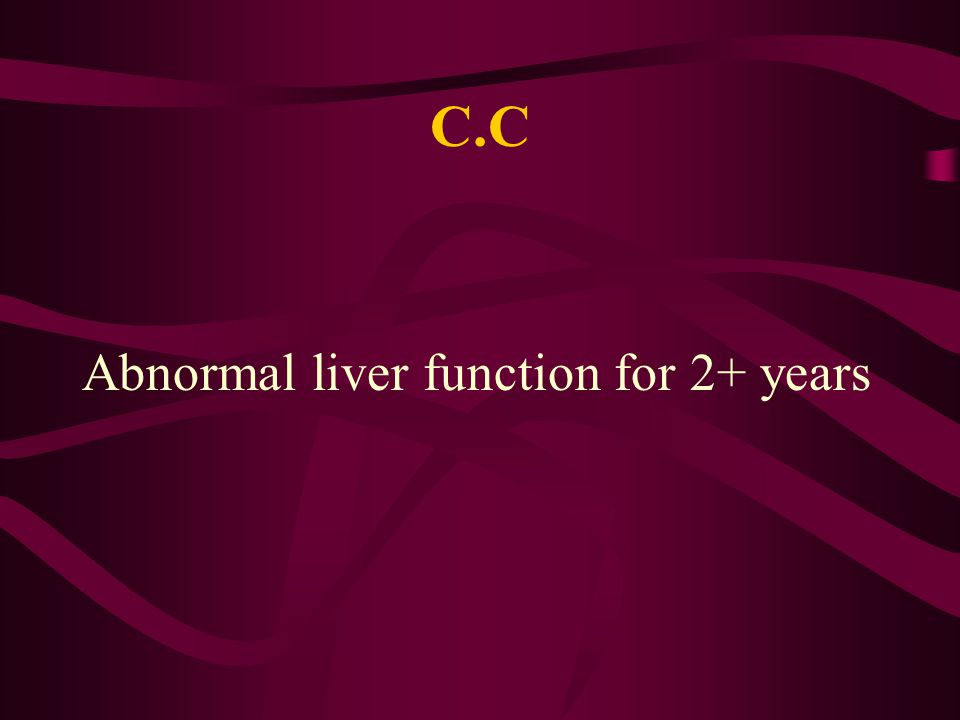 C.C Abnormal liver function for 2+ years