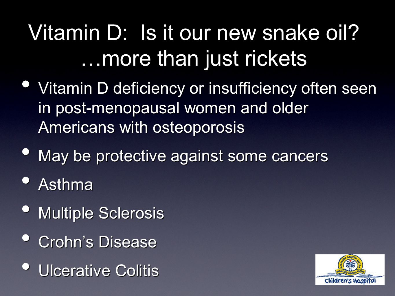 Vitamin D deficiency or insufficiency often seen in post-menopausal women and older Americans with osteoporosis Vitamin D deficiency or insufficiency often seen in post-menopausal women and older Americans with osteoporosis May be protective against some cancers May be protective against some cancers Asthma Asthma Multiple Sclerosis Multiple Sclerosis Crohn's Disease Crohn's Disease Ulcerative Colitis Ulcerative Colitis Vitamin D: Is it our new snake oil.
